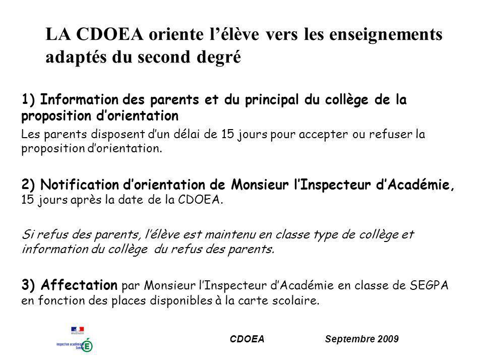 CDOEA Septembre 2009 LA CDOEA oriente lélève vers les enseignements adaptés du second degré 1) Information des parents et du principal du collège de la proposition dorientation Les parents disposent dun délai de 15 jours pour accepter ou refuser la proposition dorientation.