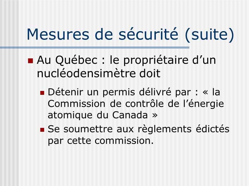 Au Québec : le propriétaire dun nucléodensimètre doit Détenir un permis délivré par : « la Commission de contrôle de lénergie atomique du Canada » Se soumettre aux règlements édictés par cette commission.