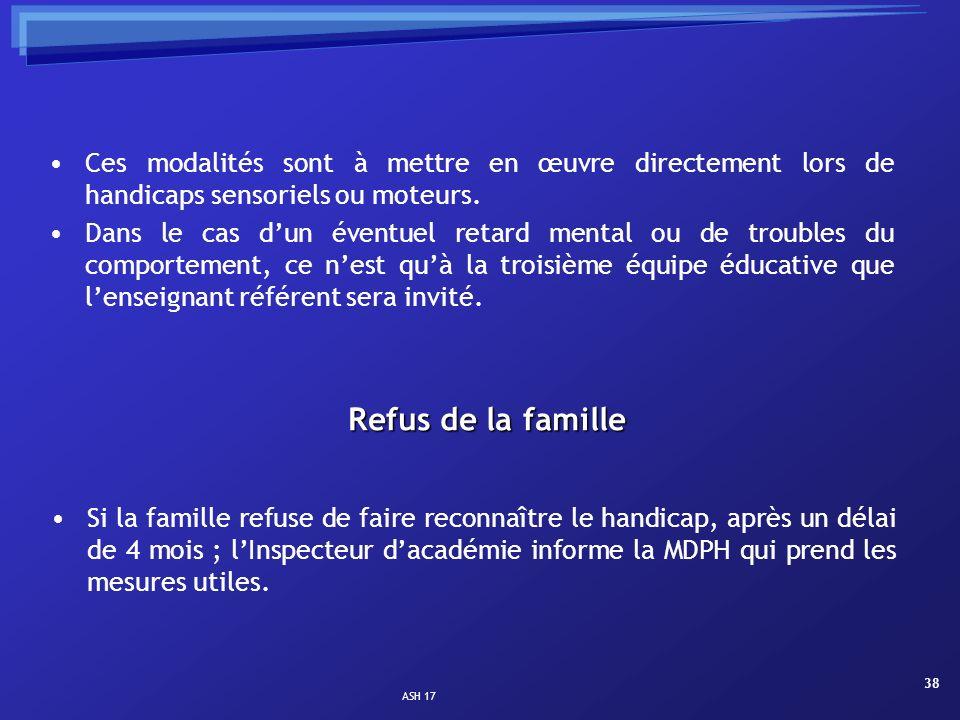 ASH 17 38 Refus de la famille Si la famille refuse de faire reconnaître le handicap, après un délai de 4 mois ; lInspecteur dacadémie informe la MDPH