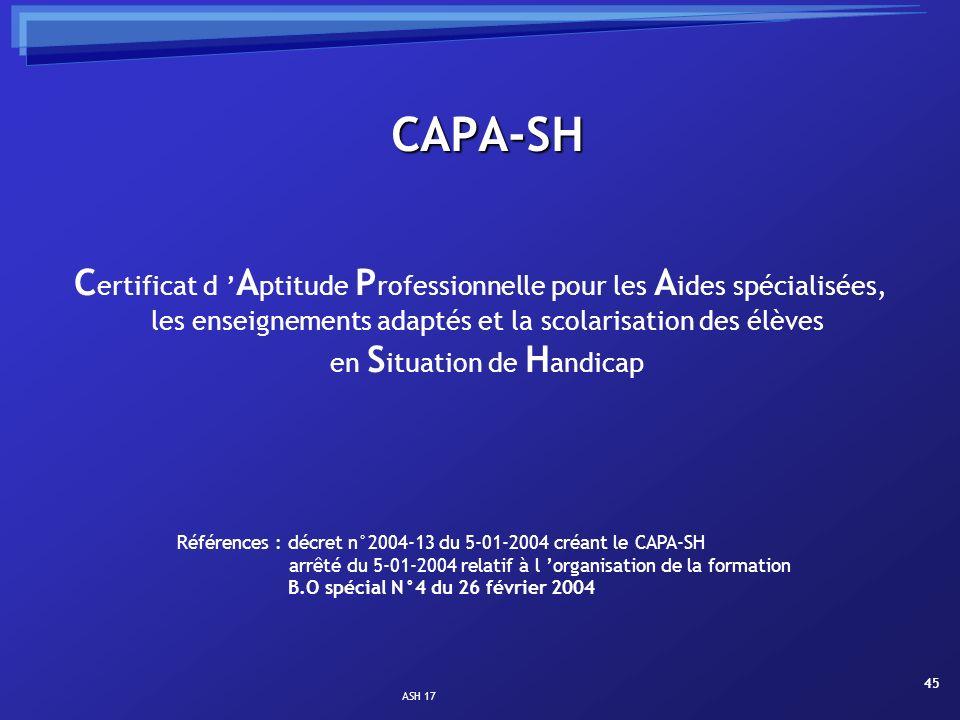 ASH 17 45 CAPA-SH C ertificat d A ptitude P rofessionnelle pour les A ides spécialisées, les enseignements adaptés et la scolarisation des élèves en S