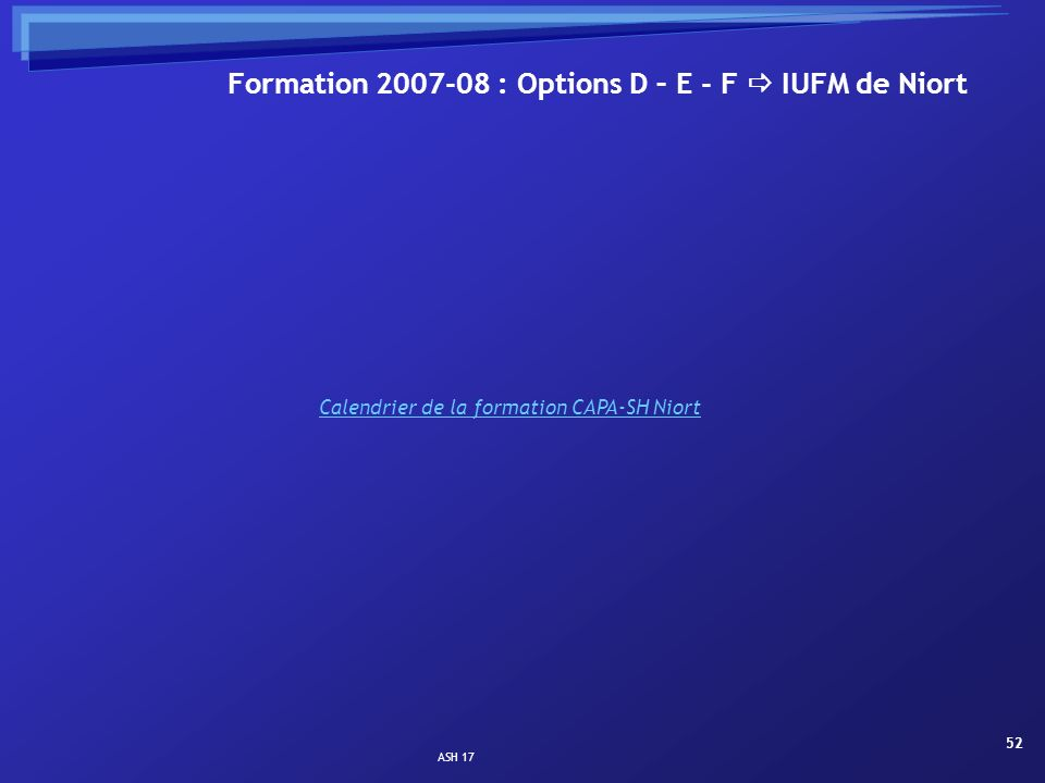 ASH 17 52 Formation 2007-08 : Options D – E - F IUFM de Niort Calendrier de la formation CAPA-SH Niort