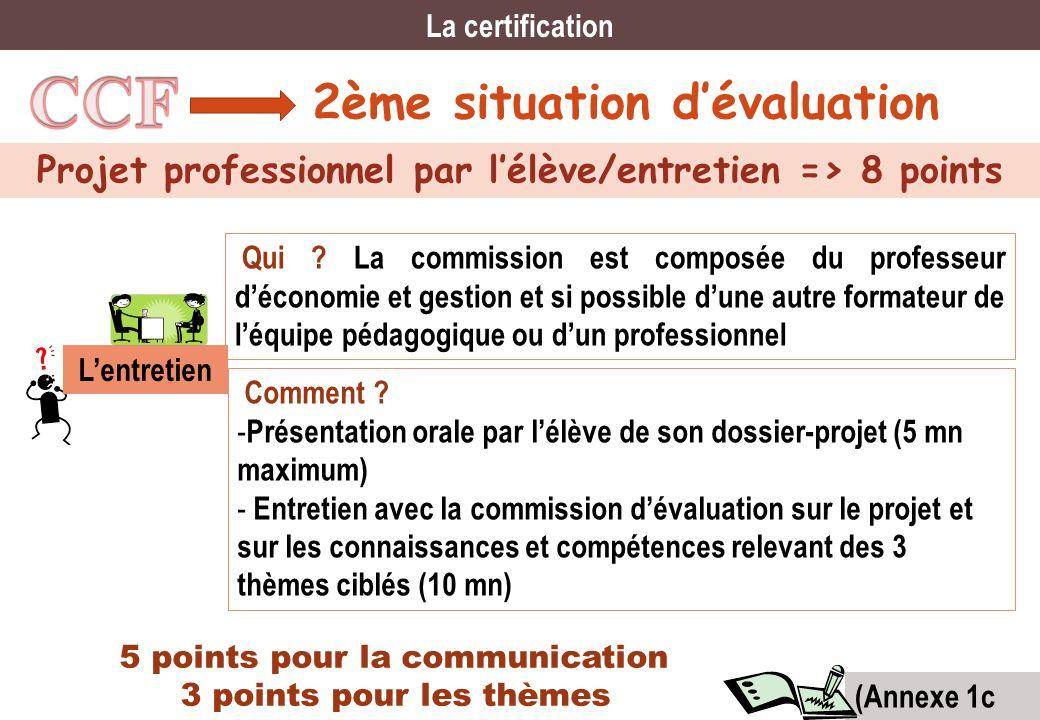 2ème situation dévaluation Projet professionnel par lélève/entretien => 8 points La certification Qui ? La commission est composée du professeur décon