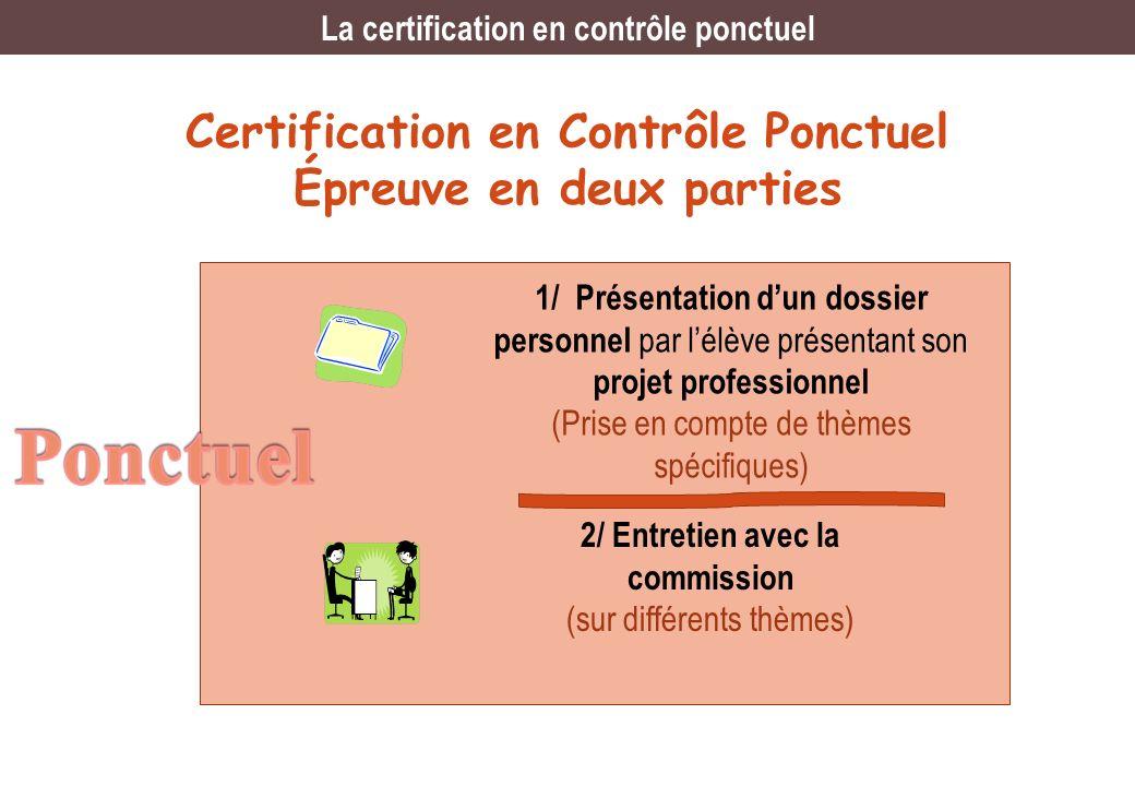 Certification en Contrôle Ponctuel Épreuve en deux parties 1/ Présentation dun dossier personnel par lélève présentant son projet professionnel (Prise en compte de thèmes spécifiques) 2/ Entretien avec la commission (sur différents thèmes) La certification en contrôle ponctuel