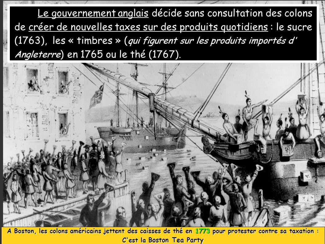 Le gouvernement anglais décide sans consultation des colons de créer de nouvelles taxes sur des produits quotidiens : le sucre (1763), les « timbres » ( qui figurent sur les produits importés d Angleterre ) en 1765 ou le thé (1767).