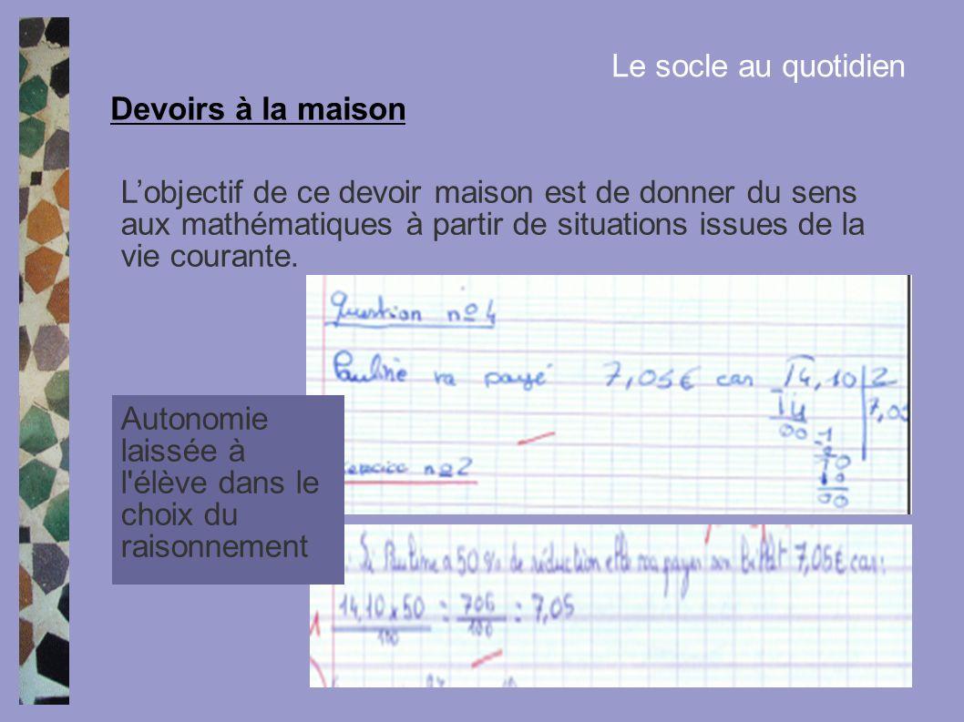 Le socle au quotidien Lobjectif de ce devoir maison est de donner du sens aux mathématiques à partir de situations issues de la vie courante. Devoirs
