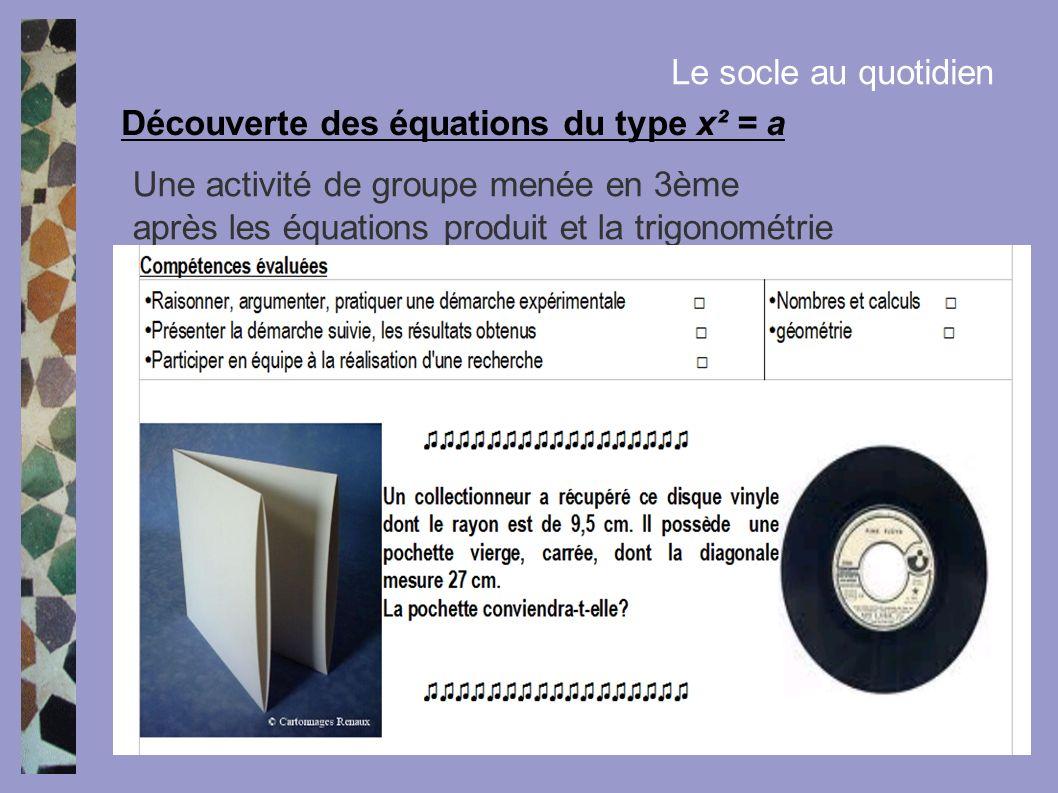 Le socle au quotidien Une activité de groupe menée en 3ème après les équations produit et la trigonométrie Découverte des équations du type x² = a