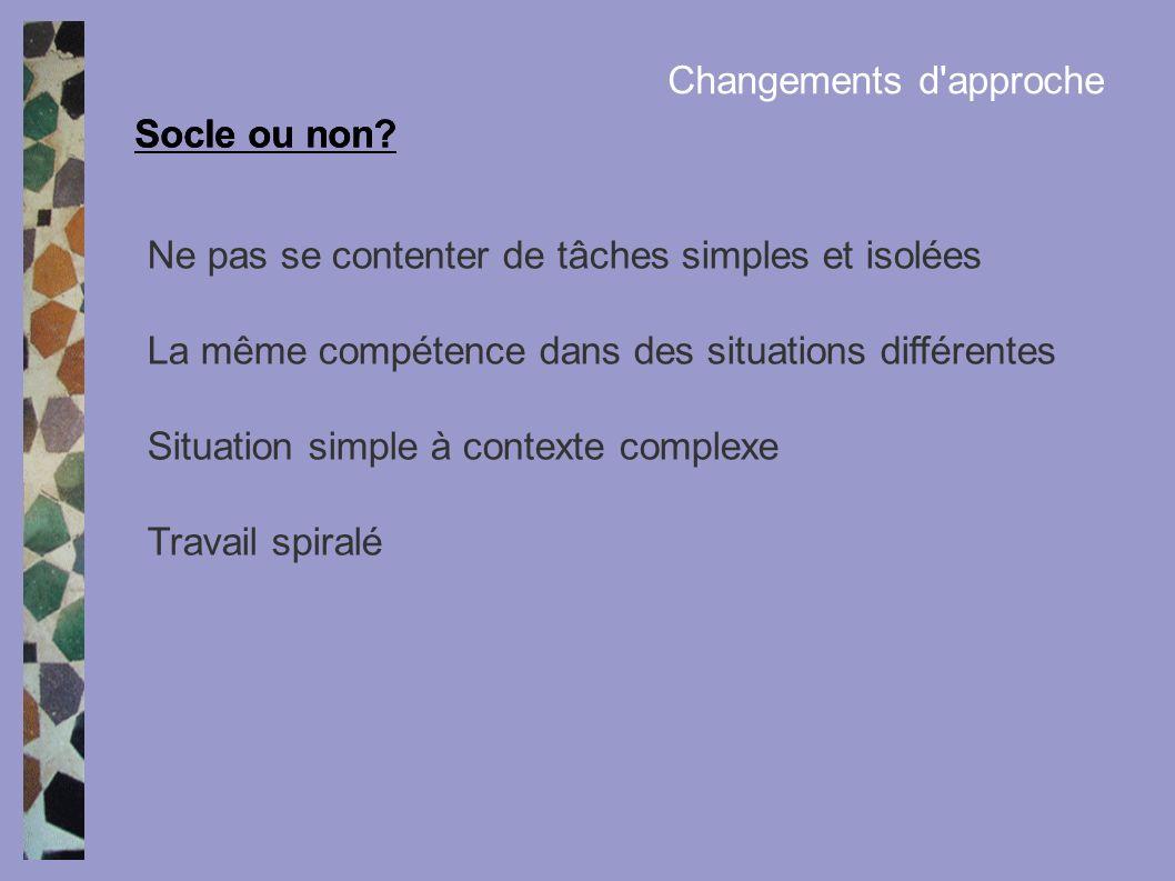 Socle ou non? Changements d'approche Ne pas se contenter de tâches simples et isolées La même compétence dans des situations différentes Situation sim