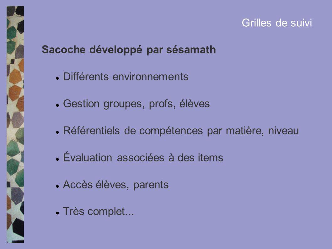 Grilles de suivi Sacoche développé par sésamath Différents environnements Gestion groupes, profs, élèves Référentiels de compétences par matière, nive