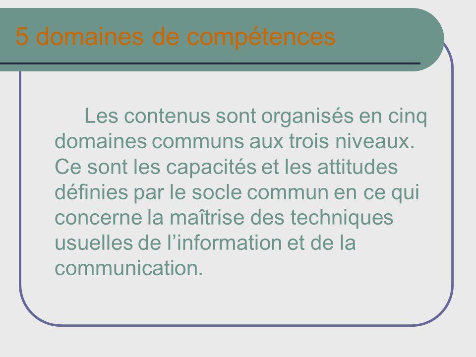 5 domaines de compétences Les contenus sont organisés en cinq domaines communs aux trois niveaux. Ce sont les capacités et les attitudes définies par