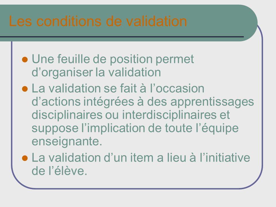 Les conditions de validation Une feuille de position permet dorganiser la validation La validation se fait à loccasion dactions intégrées à des apprentissages disciplinaires ou interdisciplinaires et suppose limplication de toute léquipe enseignante.