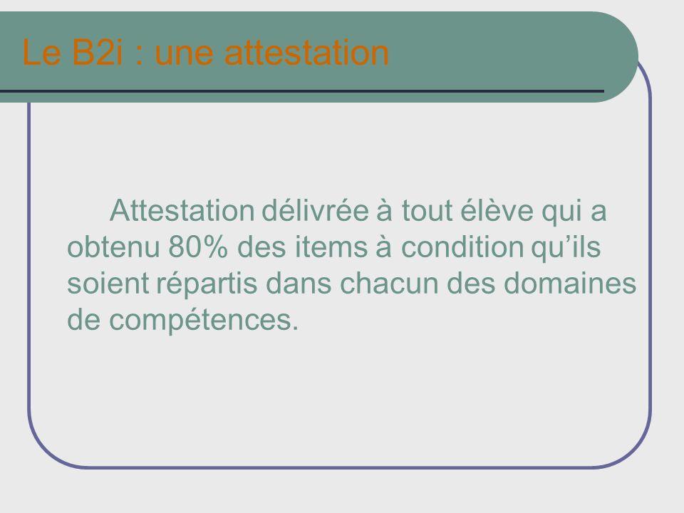 Le B2i : une attestation Attestation délivrée à tout élève qui a obtenu 80% des items à condition quils soient répartis dans chacun des domaines de compétences.