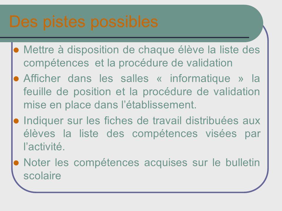 Des pistes possibles Mettre à disposition de chaque élève la liste des compétences et la procédure de validation Afficher dans les salles « informatiq