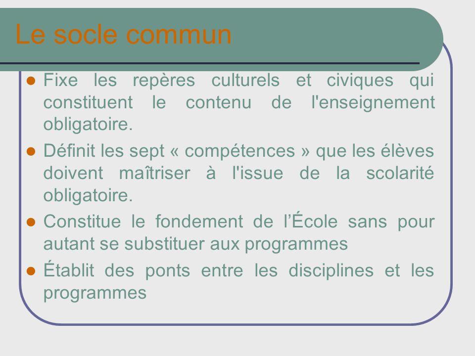 Le socle commun Fixe les repères culturels et civiques qui constituent le contenu de l'enseignement obligatoire. Définit les sept « compétences » que