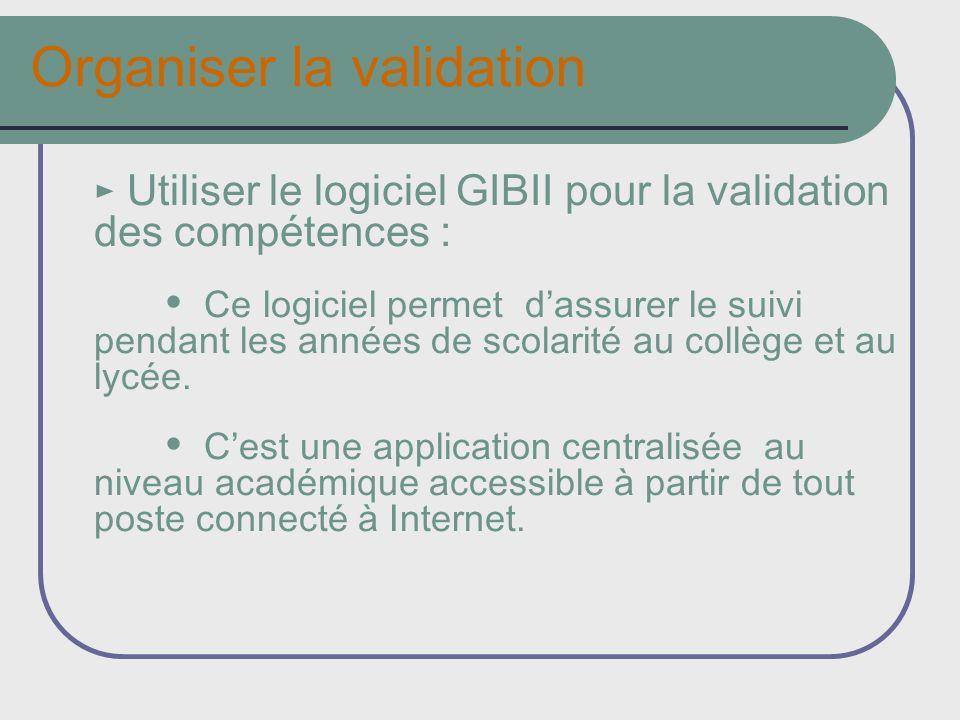 Organiser la validation Utiliser le logiciel GIBII pour la validation des compétences : Ce logiciel permet dassurer le suivi pendant les années de scolarité au collège et au lycée.