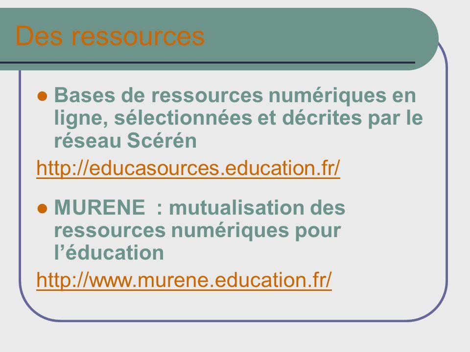 Des ressources Bases de ressources numériques en ligne, sélectionnées et décrites par le réseau Scérén http://educasources.education.fr/ MURENE : mutualisation des ressources numériques pour léducation http://www.murene.education.fr/