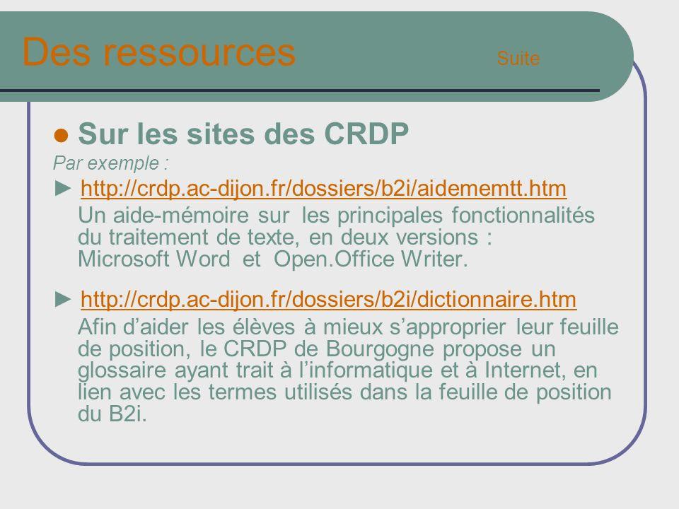 Des ressources Suite Sur les sites des CRDP Par exemple : http://crdp.ac-dijon.fr/dossiers/b2i/aidememtt.htm Un aide-mémoire sur les principales fonctionnalités du traitement de texte, en deux versions : Microsoft Word et Open.Office Writer.