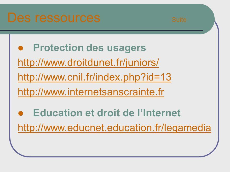 Des ressources Suite Protection des usagers http://www.droitdunet.fr/juniors/ http://www.cnil.fr/index.php?id=13 http://www.internetsanscrainte.fr Education et droit de lInternet http://www.educnet.education.fr/legamedia