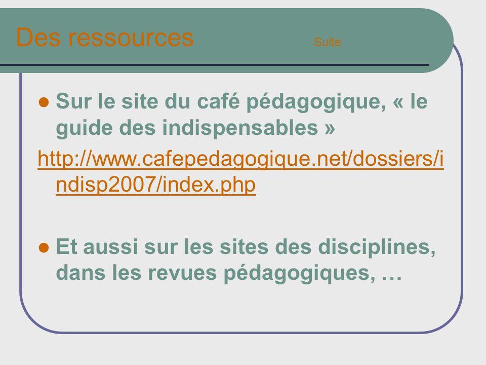 Des ressources Suite Sur le site du café pédagogique, « le guide des indispensables » http://www.cafepedagogique.net/dossiers/i ndisp2007/index.php Et aussi sur les sites des disciplines, dans les revues pédagogiques, …