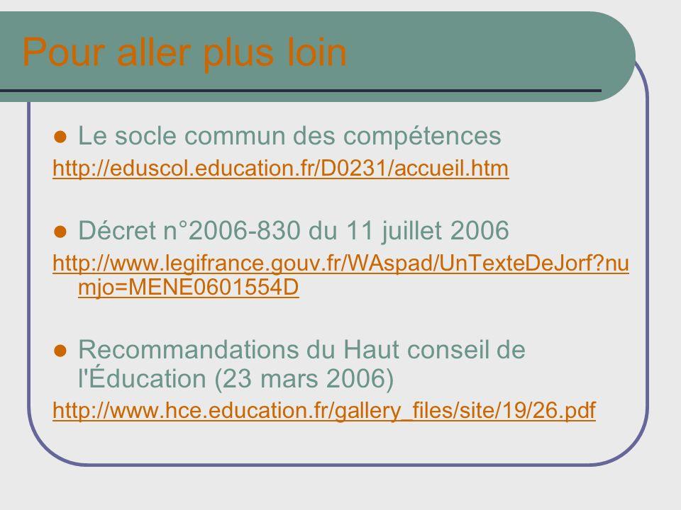 Pour aller plus loin Le socle commun des compétences http://eduscol.education.fr/D0231/accueil.htm Décret n°2006-830 du 11 juillet 2006 http://www.legifrance.gouv.fr/WAspad/UnTexteDeJorf?nu mjo=MENE0601554D Recommandations du Haut conseil de l Éducation (23 mars 2006) http://www.hce.education.fr/gallery_files/site/19/26.pdf