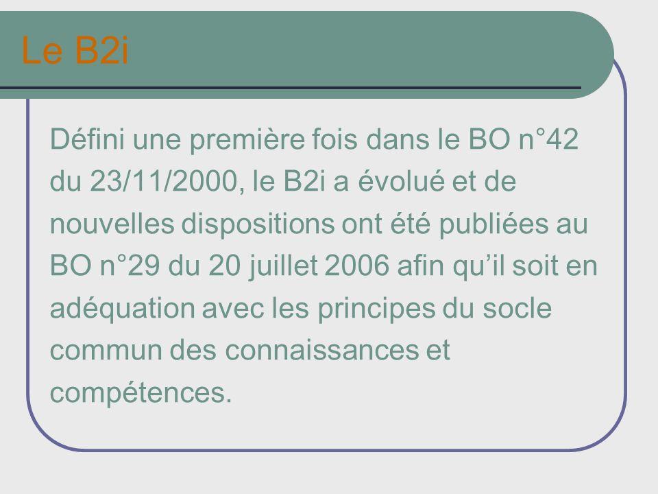 Le B2i Défini une première fois dans le BO n°42 du 23/11/2000, le B2i a évolué et de nouvelles dispositions ont été publiées au BO n°29 du 20 juillet 2006 afin quil soit en adéquation avec les principes du socle commun des connaissances et compétences.