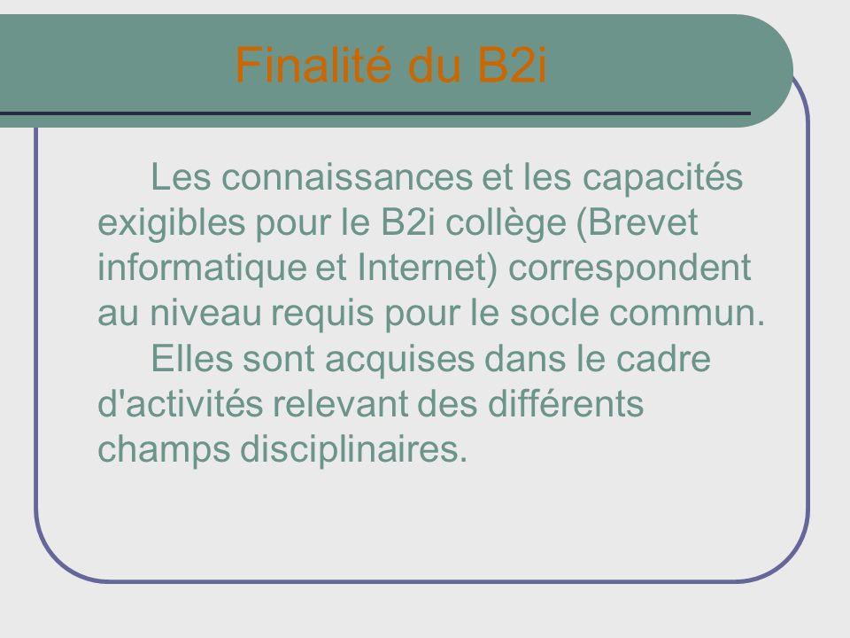 Finalité du B2i Les connaissances et les capacités exigibles pour le B2i collège (Brevet informatique et Internet) correspondent au niveau requis pour