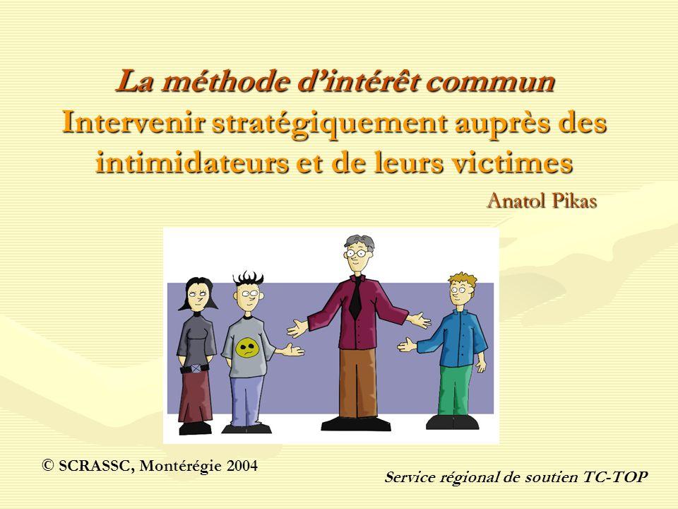 La méthode dintérêt commun Intervenir stratégiquement auprès des intimidateurs et de leurs victimes Anatol Pikas © SCRASSC, Montérégie 2004 Service ré