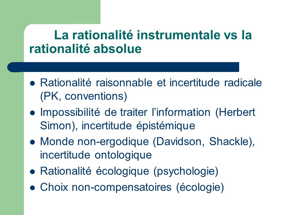 La rationalité instrumentale vs la rationalité absolue Rationalité raisonnable et incertitude radicale (PK, conventions) Impossibilité de traiter linf