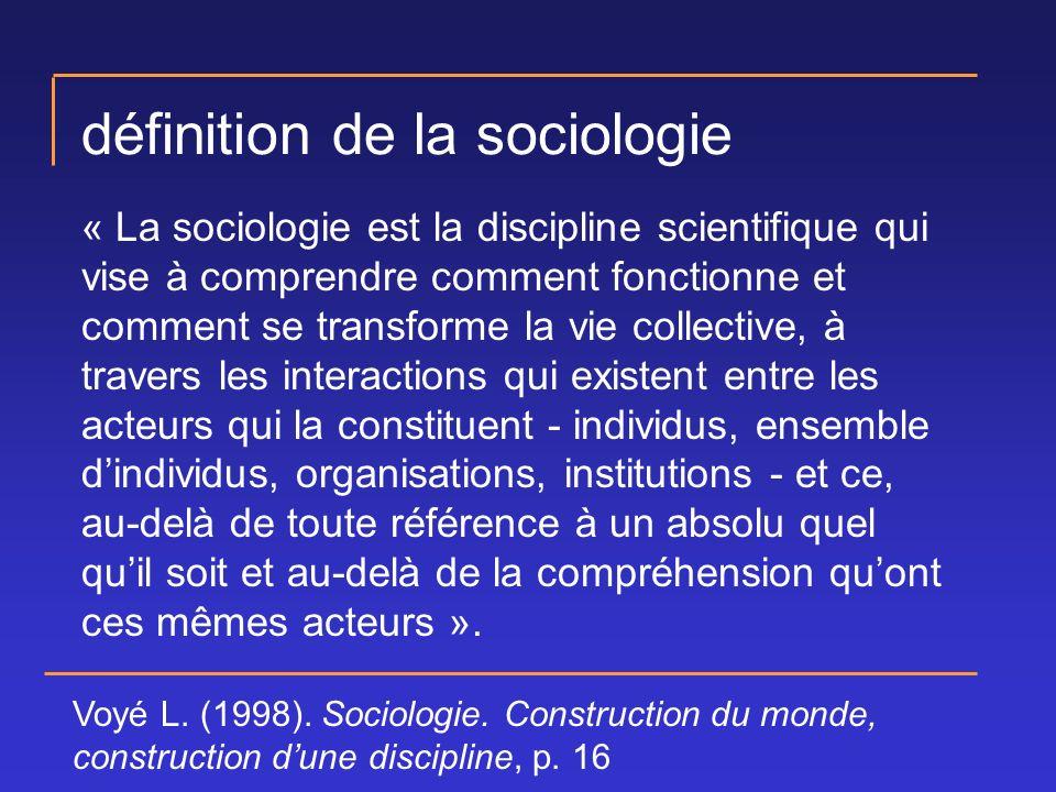 définition de la sociologie « La sociologie est la discipline scientifique qui vise à comprendre comment fonctionne et comment se transforme la vie collective, à travers les interactions qui existent entre les acteurs qui la constituent - individus, ensemble dindividus, organisations, institutions - et ce, au-delà de toute référence à un absolu quel quil soit et au-delà de la compréhension quont ces mêmes acteurs ».