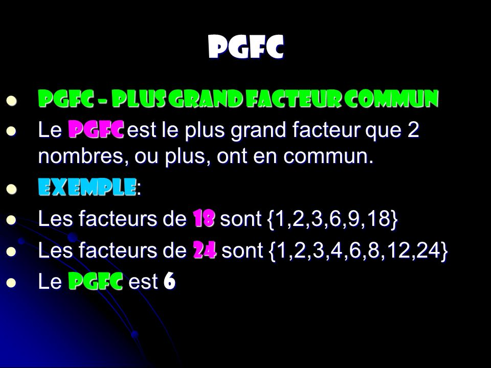 PGFC PGFC – PLUS GRAND FACTEUR COMMUN PGFC – PLUS GRAND FACTEUR COMMUN Le PGFC est le plus grand facteur que 2 nombres, ou plus, ont en commun. Le PGF