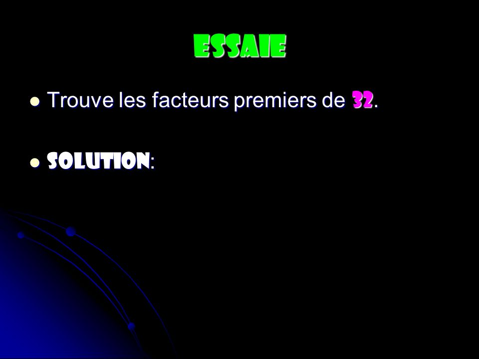 ESSAIE Trouve les facteurs premiers de 32. Trouve les facteurs premiers de 32. SOLUTION : SOLUTION :