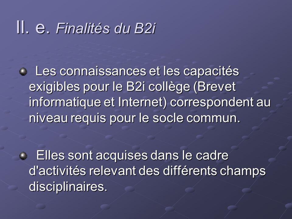 II. e. Finalités du B2i Les connaissances et les capacités exigibles pour le B2i collège (Brevet informatique et Internet) correspondent au niveau req