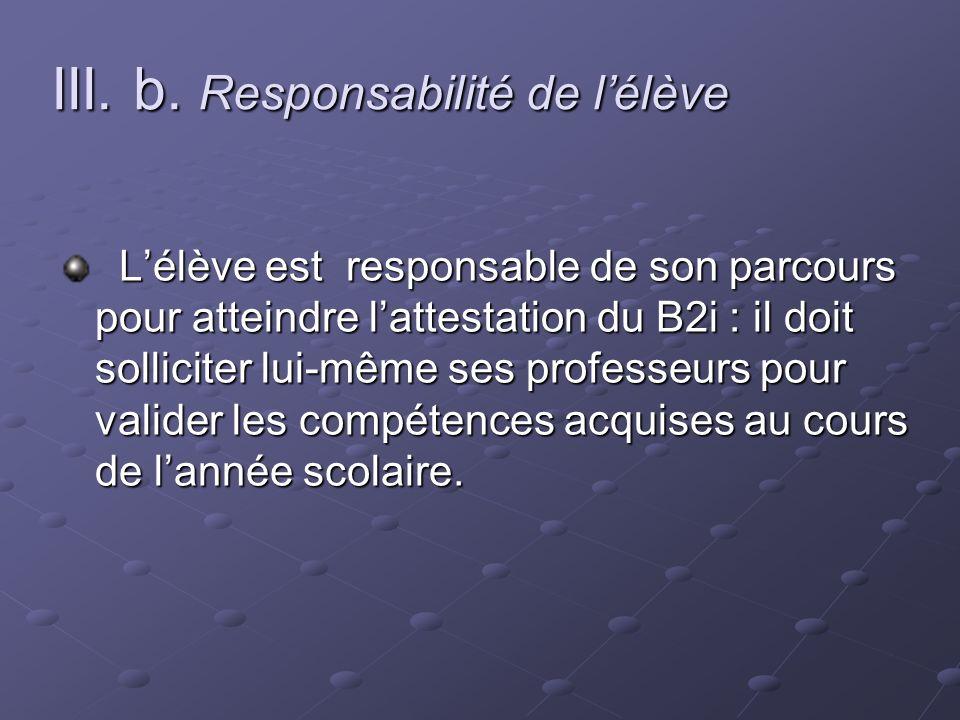 III. b. Responsabilité de lélève Lélève est responsable de son parcours pour atteindre lattestation du B2i : il doit solliciter lui-même ses professeu