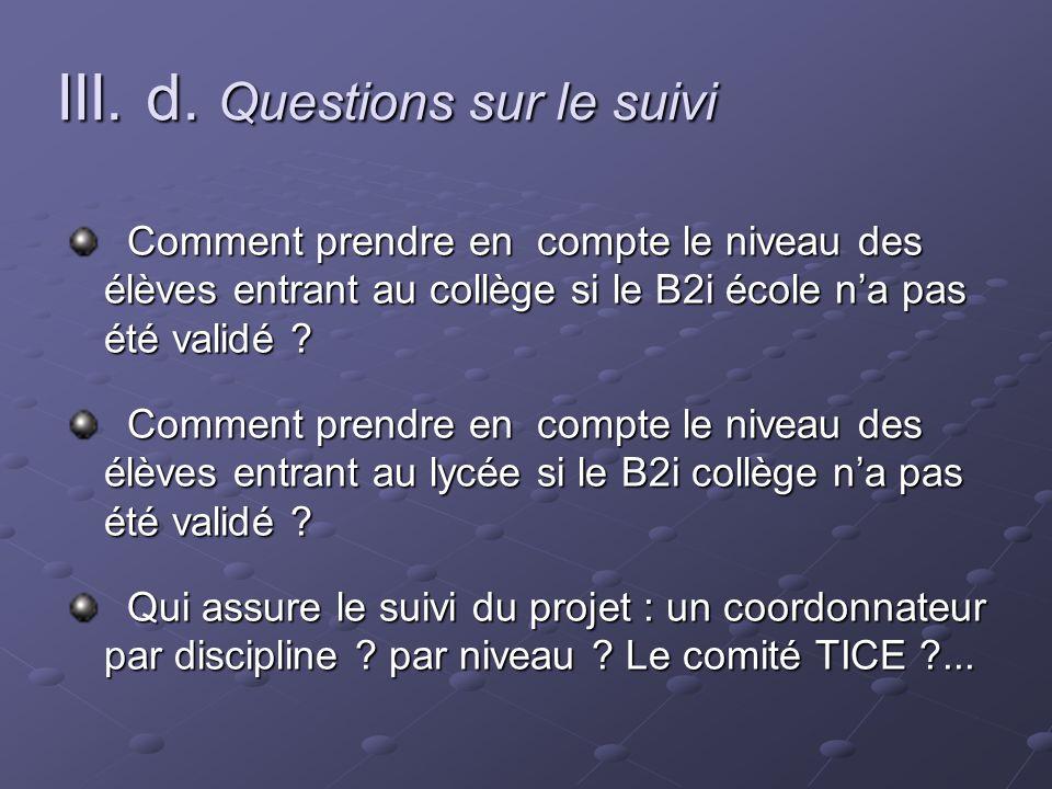 III. d. Questions sur le suivi Comment prendre en compte le niveau des élèves entrant au collège si le B2i école na pas été validé ? Comment prendre e
