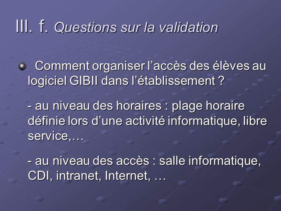 III. f. Questions sur la validation Comment organiser laccès des élèves au logiciel GIBII dans létablissement ? Comment organiser laccès des élèves au