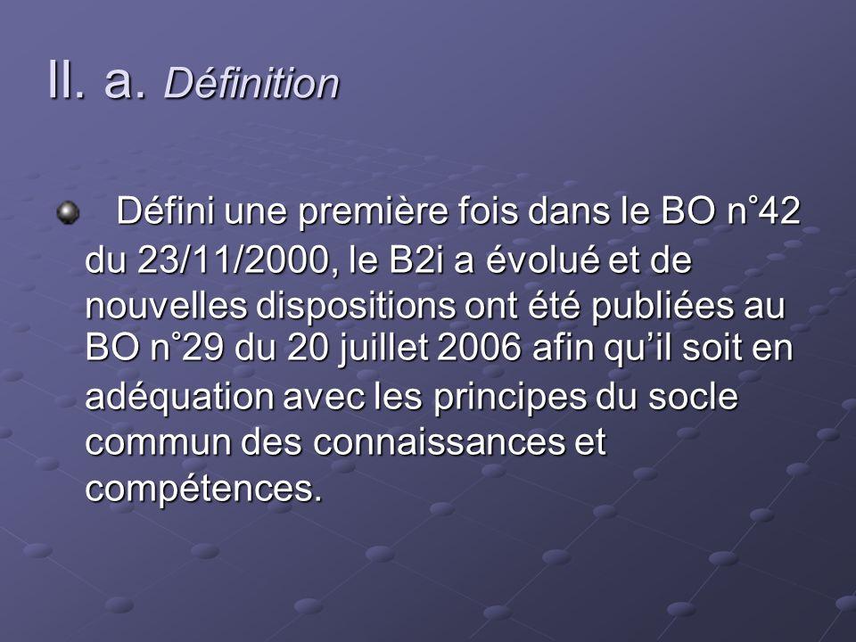 II. a. Définition Défini une première fois dans le BO n°42 du 23/11/2000, le B2i a évolué et de nouvelles dispositions ont été publiées au BO n°29 du