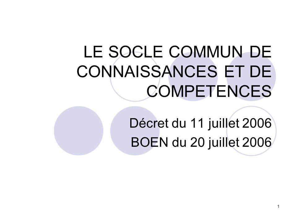 1 LE SOCLE COMMUN DE CONNAISSANCES ET DE COMPETENCES Décret du 11 juillet 2006 BOEN du 20 juillet 2006