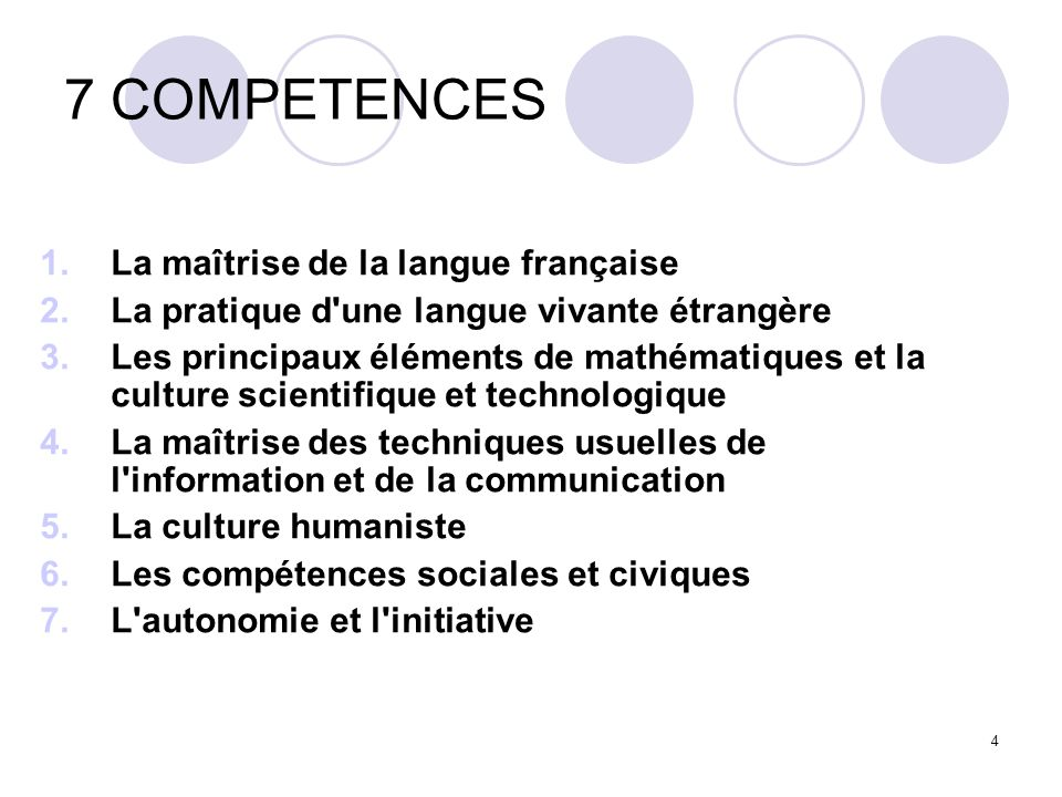 4 7 COMPETENCES 1.La maîtrise de la langue française 2.La pratique d'une langue vivante étrangère 3.Les principaux éléments de mathématiques et la cul