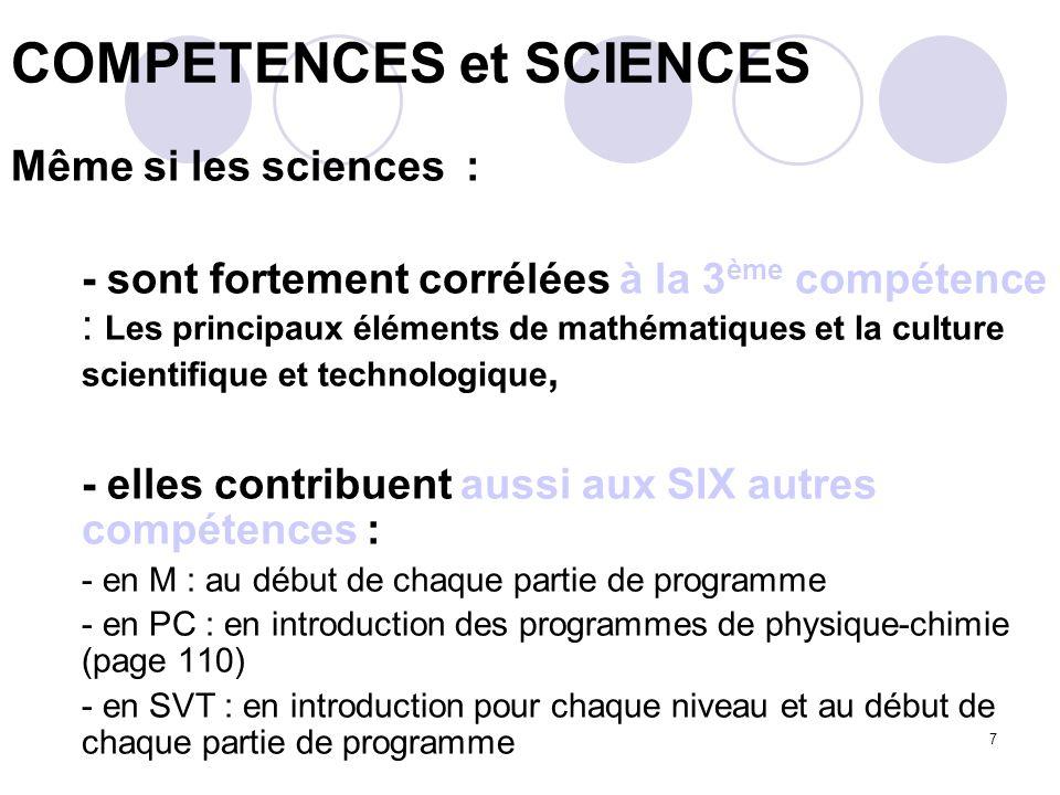 7 Même si les sciences : - sont fortement corrélées à la 3 ème compétence : Les principaux éléments de mathématiques et la culture scientifique et technologique, - elles contribuent aussi aux SIX autres compétences : - en M : au début de chaque partie de programme - en PC : en introduction des programmes de physique-chimie (page 110) - en SVT : en introduction pour chaque niveau et au début de chaque partie de programme COMPETENCES et SCIENCES