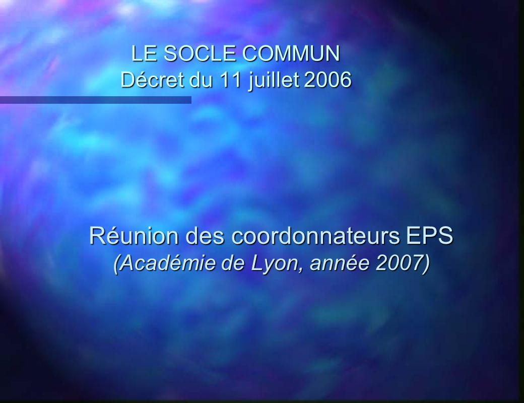 LE SOCLE COMMUN Décret du 11 juillet 2006 Réunion des coordonnateurs EPS (Académie de Lyon, année 2007) Réunion des coordonnateurs EPS (Académie de Ly