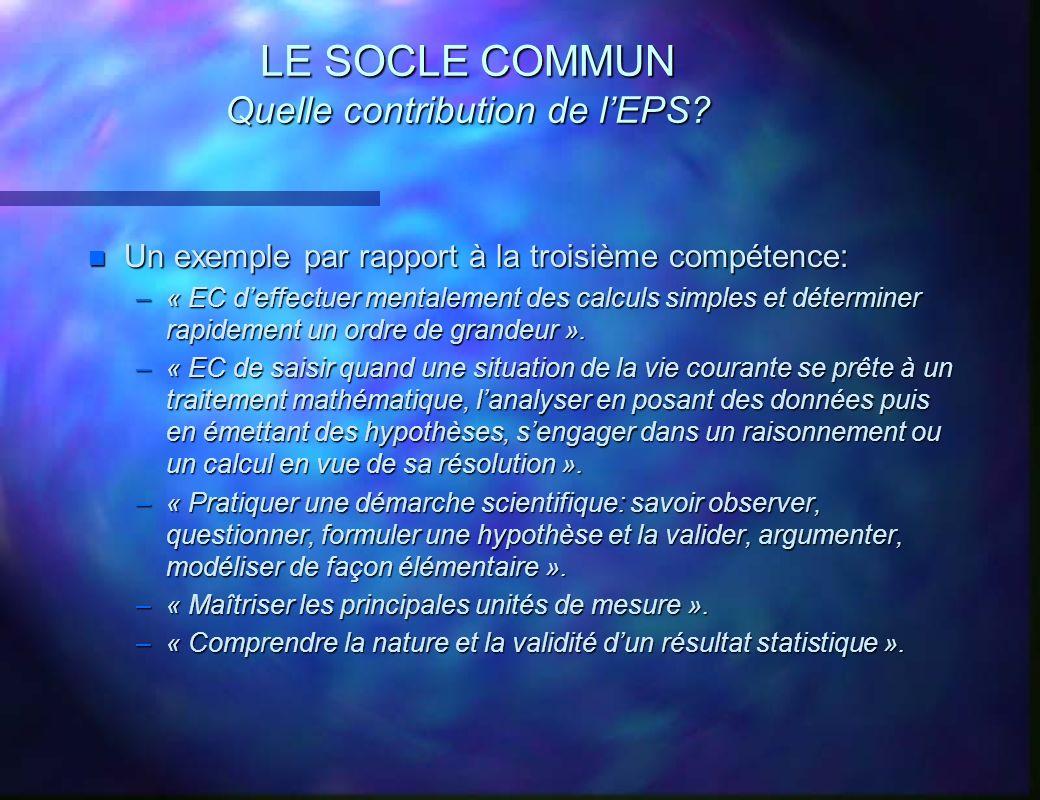 LE SOCLE COMMUN Quelle contribution de lEPS? n Un exemple par rapport à la troisième compétence: –« EC deffectuer mentalement des calculs simples et d