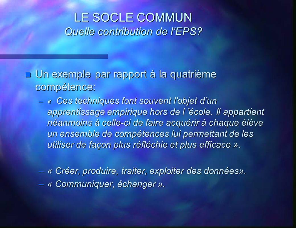 LE SOCLE COMMUN Quelle contribution de lEPS? n Un exemple par rapport à la quatrième compétence: –« Ces techniques font souvent lobjet dun apprentissa