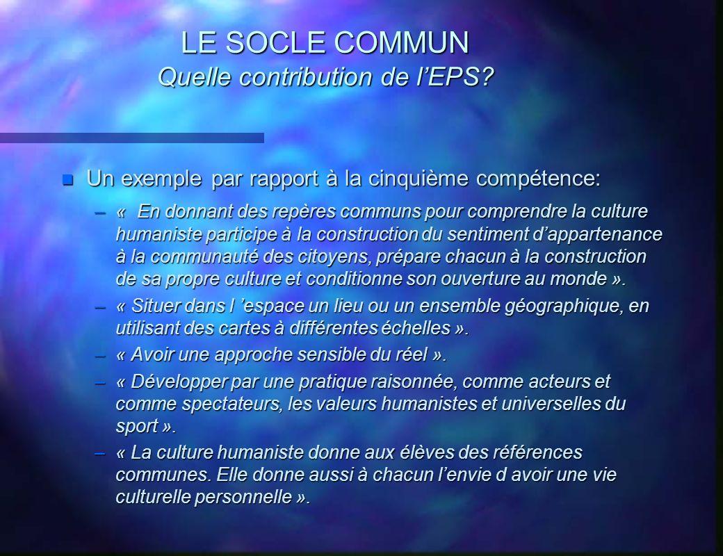 LE SOCLE COMMUN Quelle contribution de lEPS? n Un exemple par rapport à la cinquième compétence: –« En donnant des repères communs pour comprendre la