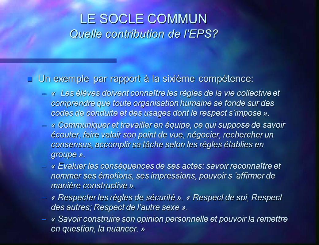 LE SOCLE COMMUN Quelle contribution de lEPS? n Un exemple par rapport à la sixième compétence: –« Les élèves doivent connaître les règles de la vie co