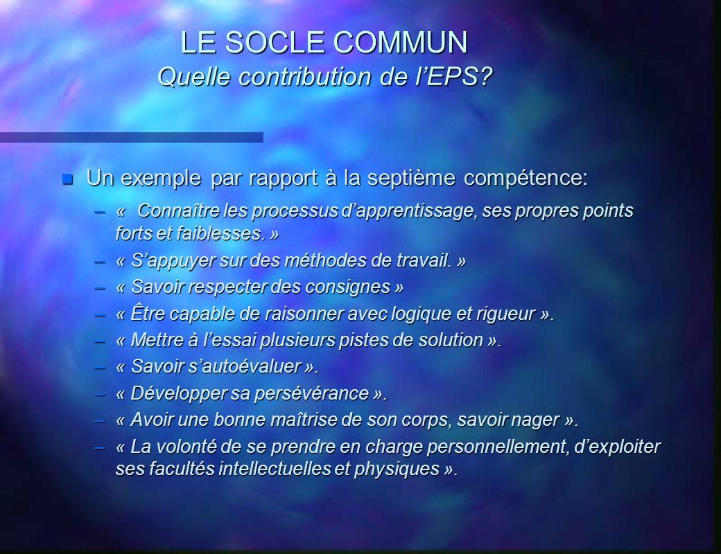 LE SOCLE COMMUN Quelle contribution de lEPS? n Un exemple par rapport à la septième compétence: –« Connaître les processus dapprentissage, ses propres