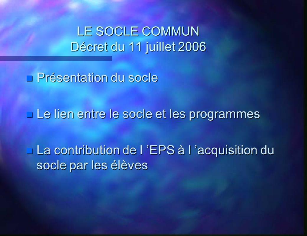 LE SOCLE COMMUN Décret du 11 juillet 2006 n Présentation du socle n Le lien entre le socle et les programmes n La contribution de l EPS à l acquisitio