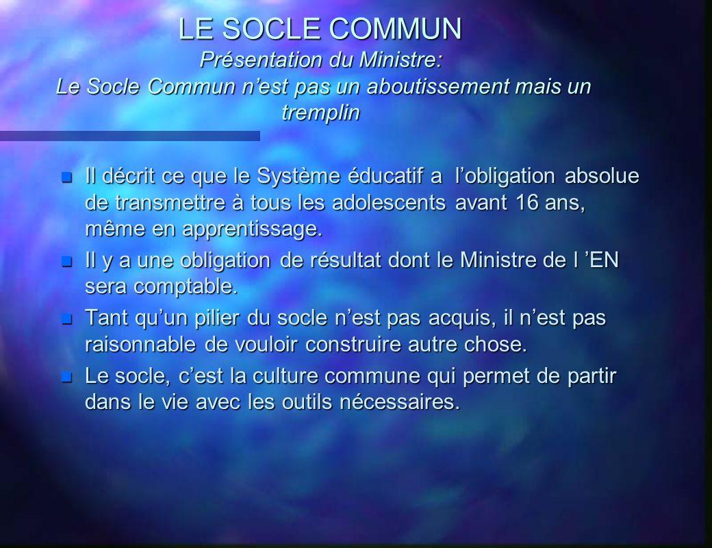LE SOCLE COMMUN Présentation du Ministre: Le Socle Commun nest pas un aboutissement mais un tremplin n Il décrit ce que le Système éducatif a lobligat