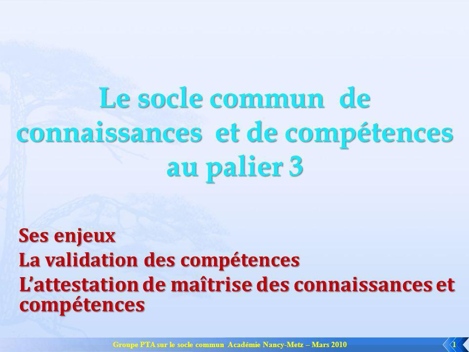 Groupe PTA sur le socle commun Académie Nancy-Metz – Mars 20101 Le socle commun de connaissances et de compétences au palier 3 Ses enjeux La validatio