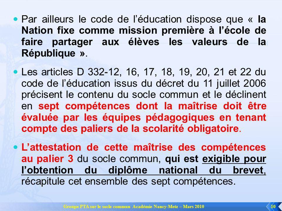 Groupe PTA sur le socle commun Académie Nancy-Metz – Mars 201010 Par ailleurs le code de léducation dispose que « la Nation fixe comme mission première à lécole de faire partager aux élèves les valeurs de la République ».