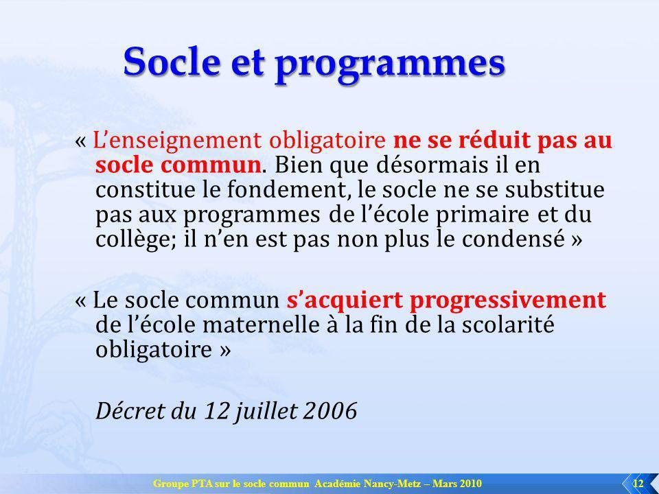 Groupe PTA sur le socle commun Académie Nancy-Metz – Mars 201012 Socle et programmes « Lenseignement obligatoire ne se réduit pas au socle commun. Bie