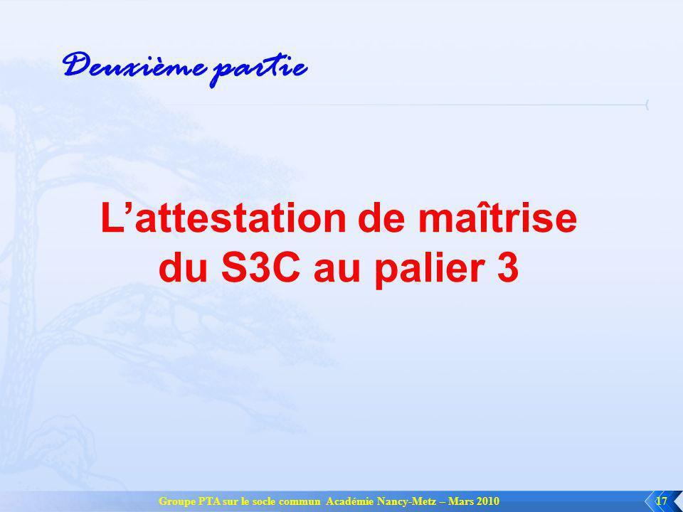 Groupe PTA sur le socle commun Académie Nancy-Metz – Mars 201017 Lattestation de maîtrise du S3C au palier 3 Deuxième partie